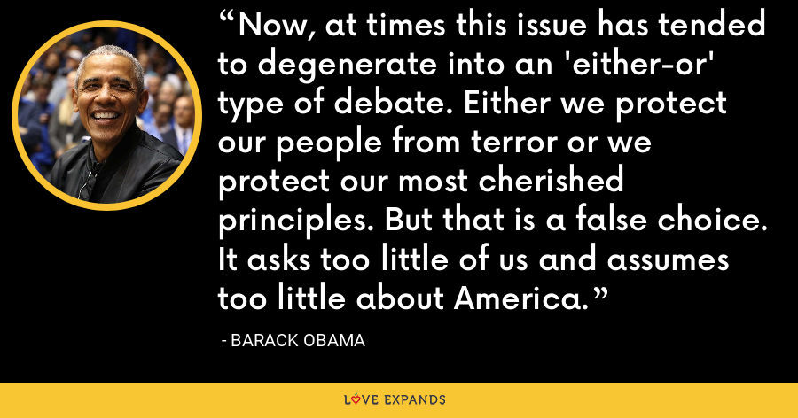 Now, at times this issue has tended to degenerate into an 'either-or' type of debate. Either we protect our people from terror or we protect our most cherished principles. But that is a false choice. It asks too little of us and assumes too little about America. - Barack Obama