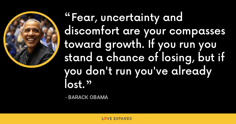 Fear, uncertainty and discomfort are your compasses toward growth. If you run you stand a chance of losing, but if you don't run you've already lost. - Barack Obama