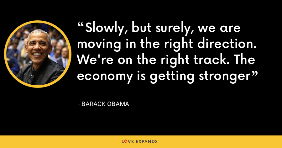 Slowly, but surely, we are moving in the right direction. We're on the right track. The economy is getting stronger - Barack Obama