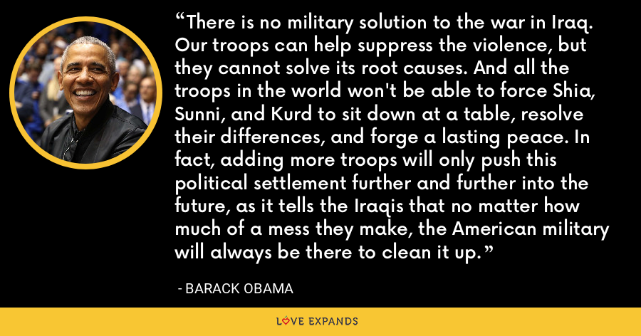 There is no military solution to the war in Iraq. Our troops can help suppress the violence, but they cannot solve its root causes. And all the troops in the world won't be able to force Shia, Sunni, and Kurd to sit down at a table, resolve their differences, and forge a lasting peace. In fact, adding more troops will only push this political settlement further and further into the future, as it tells the Iraqis that no matter how much of a mess they make, the American military will always be there to clean it up. - Barack Obama