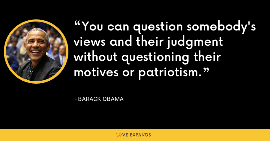 You can question somebody's views and their judgment without questioning their motives or patriotism. - Barack Obama
