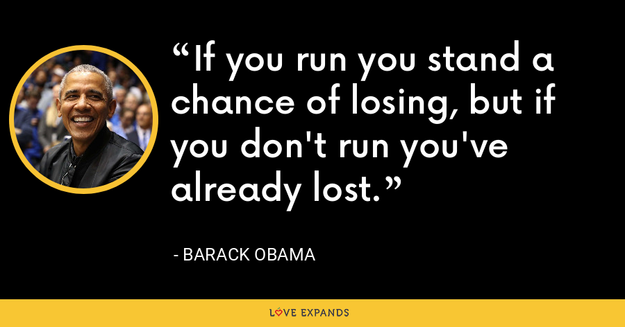 If you run you stand a chance of losing, but if you don't run you've already lost. - Barack Obama