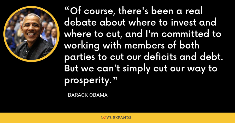 Of course, there's been a real debate about where to invest and where to cut, and I'm committed to working with members of both parties to cut our deficits and debt. But we can't simply cut our way to prosperity. - Barack Obama