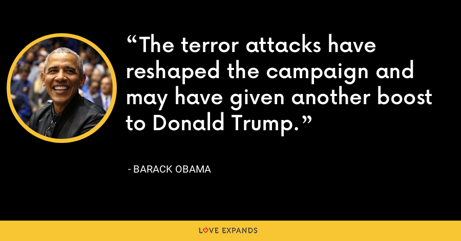 The terror attacks have reshaped the campaign and may have given another boost to Donald Trump. - Barack Obama