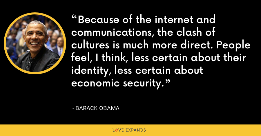 Because of the internet and communications, the clash of cultures is much more direct. People feel, I think, less certain about their identity, less certain about economic security. - Barack Obama
