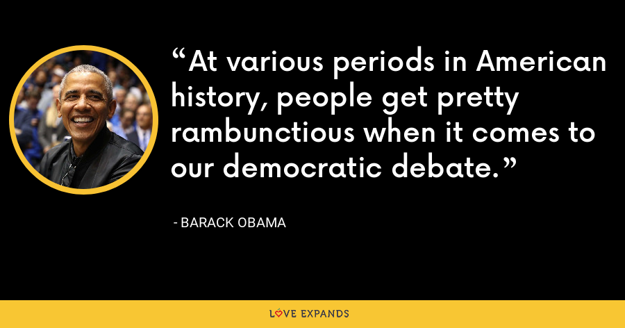 At various periods in American history, people get pretty rambunctious when it comes to our democratic debate. - Barack Obama