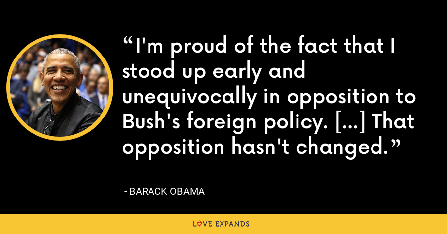 I'm proud of the fact that I stood up early and unequivocally in opposition to Bush's foreign policy. [...] That opposition hasn't changed. - Barack Obama