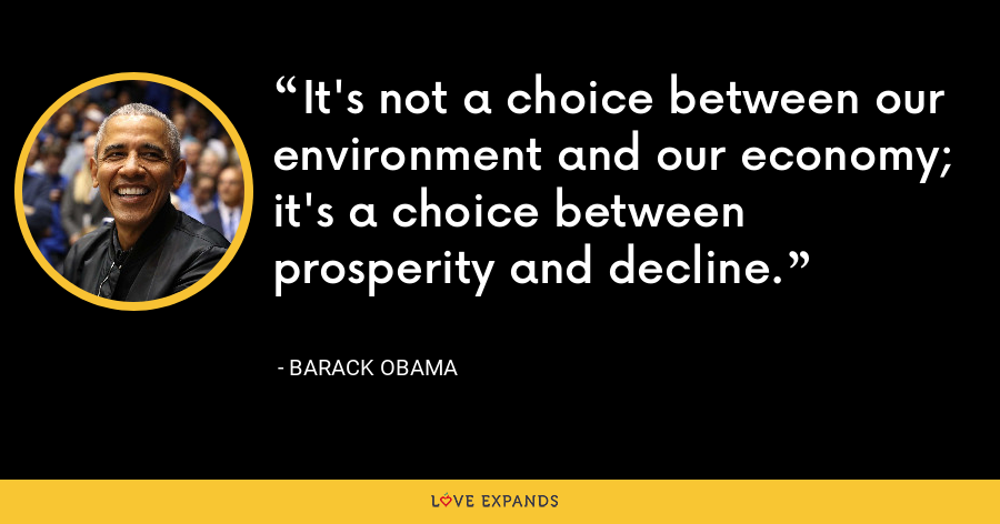It's not a choice between our environment and our economy; it's a choice between prosperity and decline. - Barack Obama
