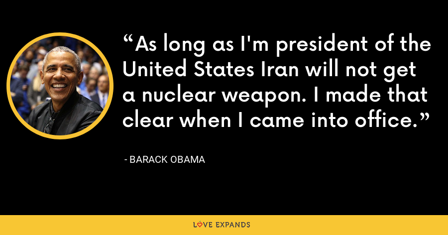 As long as I'm president of the United States Iran will not get a nuclear weapon. I made that clear when I came into office. - Barack Obama