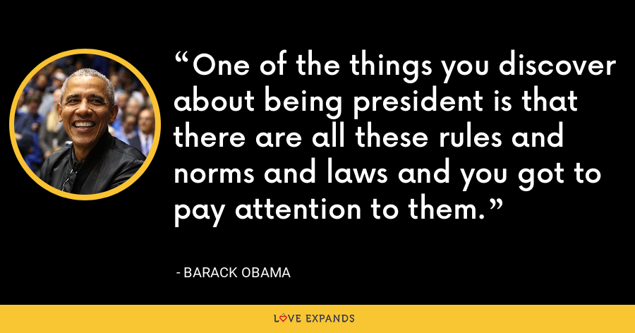 One of the things you discover about being president is that there are all these rules and norms and laws and you got to pay attention to them. - Barack Obama