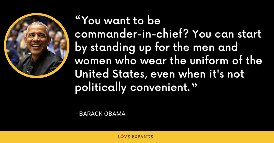 You want to be commander-in-chief? You can start by standing up for the men and women who wear the uniform of the United States, even when it's not politically convenient. - Barack Obama