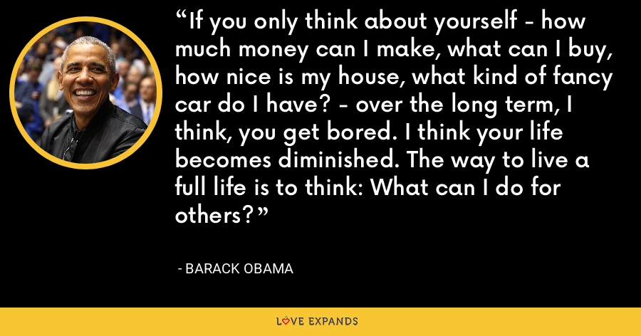 If you only think about yourself - how much money can I make, what can I buy, how nice is my house, what kind of fancy car do I have? - over the long term, I think, you get bored. I think your life becomes diminished. The way to live a full life is to think: What can I do for others? - Barack Obama