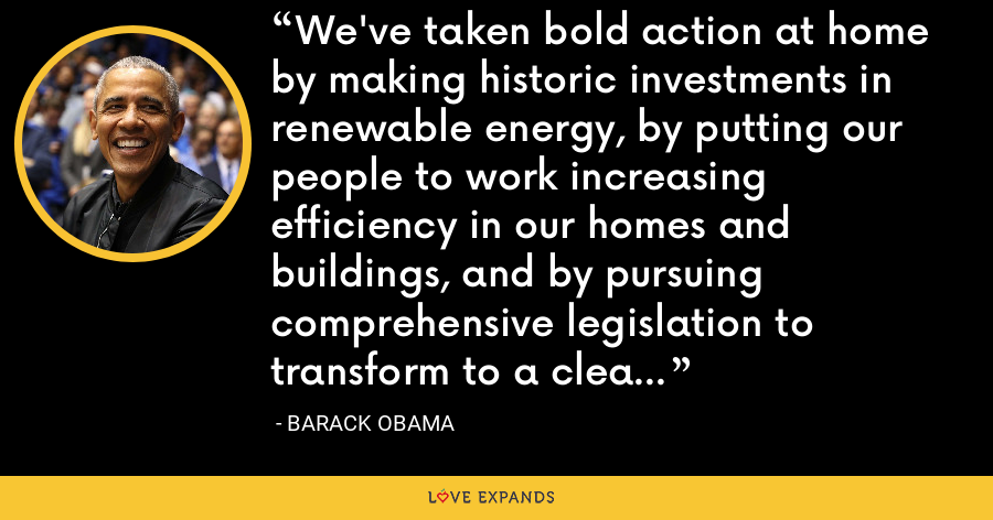 We've taken bold action at home by making historic investments in renewable energy, by putting our people to work increasing efficiency in our homes and buildings, and by pursuing comprehensive legislation to transform to a clean energy economy. - Barack Obama