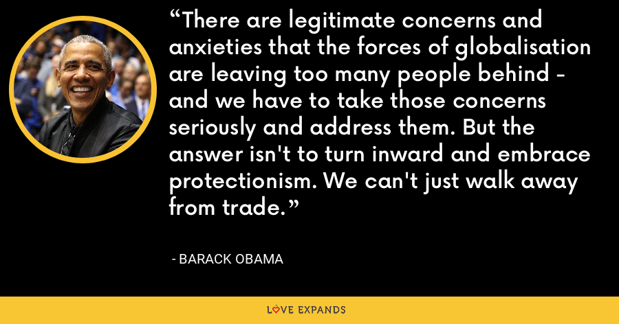 There are legitimate concerns and anxieties that the forces of globalisation are leaving too many people behind - and we have to take those concerns seriously and address them. But the answer isn't to turn inward and embrace protectionism. We can't just walk away from trade. - Barack Obama
