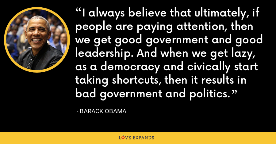 I always believe that ultimately, if people are paying attention, then we get good government and good leadership. And when we get lazy, as a democracy and civically start taking shortcuts, then it results in bad government and politics. - Barack Obama
