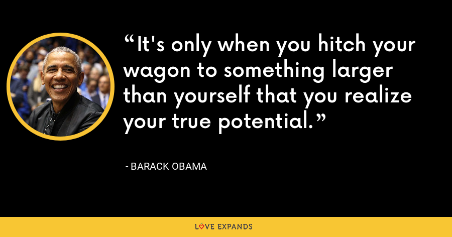 It's only when you hitch your wagon to something larger than yourself that you realize your true potential. - Barack Obama
