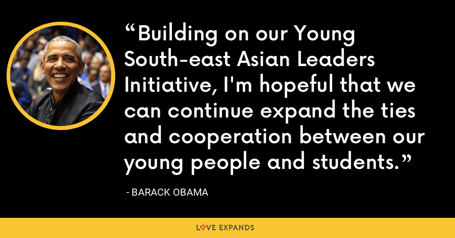 Building on our Young South-east Asian Leaders Initiative, I'm hopeful that we can continue expand the ties and cooperation between our young people and students. - Barack Obama