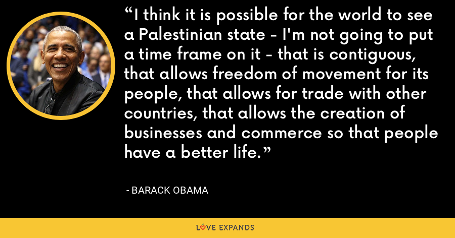 I think it is possible for the world to see a Palestinian state - I'm not going to put a time frame on it - that is contiguous, that allows freedom of movement for its people, that allows for trade with other countries, that allows the creation of businesses and commerce so that people have a better life. - Barack Obama