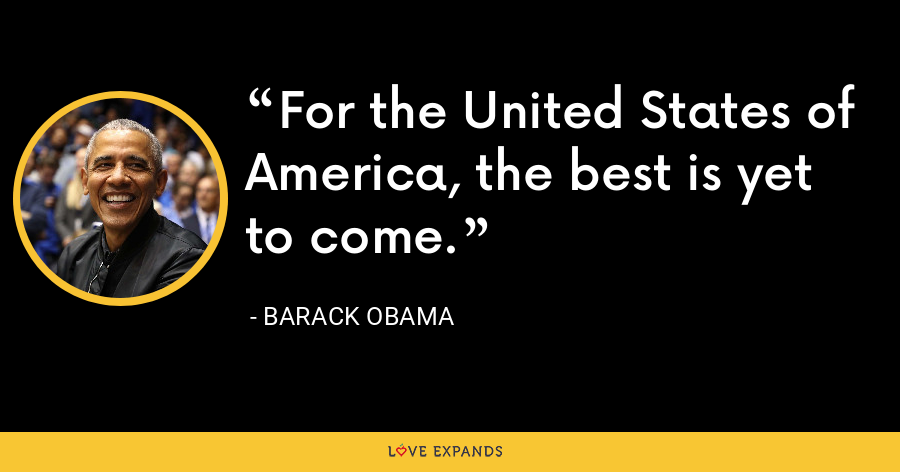 For the United States of America, the best is yet to come. - Barack Obama