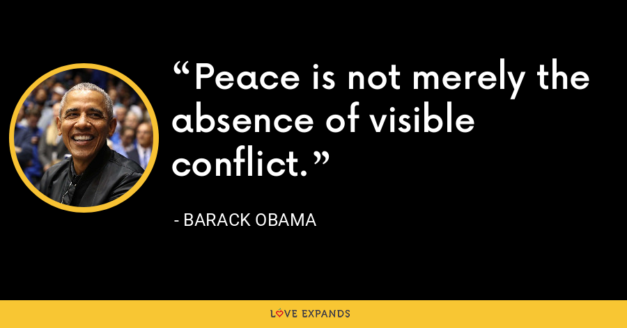 Peace is not merely the absence of visible conflict. - Barack Obama