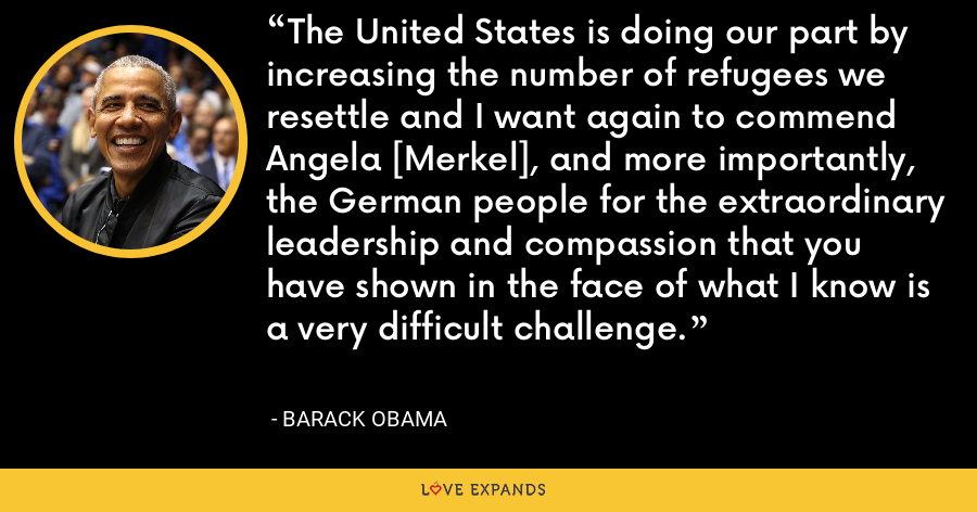 The United States is doing our part by increasing the number of refugees we resettle and I want again to commend Angela [Merkel], and more importantly, the German people for the extraordinary leadership and compassion that you have shown in the face of what I know is a very difficult challenge. - Barack Obama