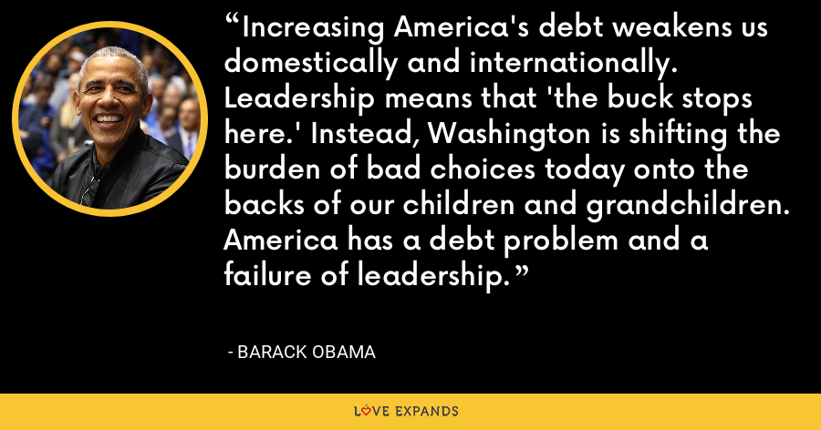 Increasing America's debt weakens us domestically and internationally. Leadership means that 'the buck stops here.' Instead, Washington is shifting the burden of bad choices today onto the backs of our children and grandchildren. America has a debt problem and a failure of leadership. - Barack Obama