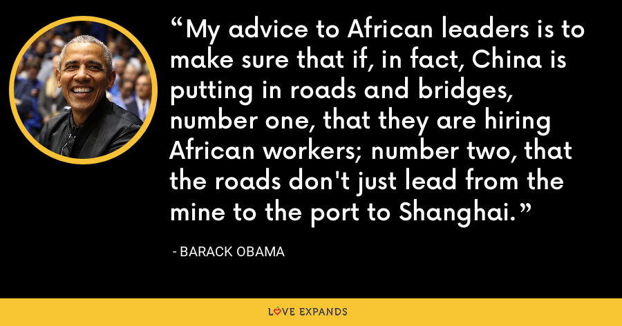 My advice to African leaders is to make sure that if, in fact, China is putting in roads and bridges, number one, that they are hiring African workers; number two, that the roads don't just lead from the mine to the port to Shanghai. - Barack Obama