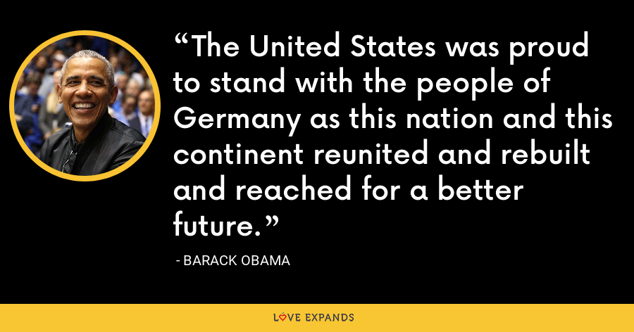 The United States was proud to stand with the people of Germany as this nation and this continent reunited and rebuilt and reached for a better future. - Barack Obama