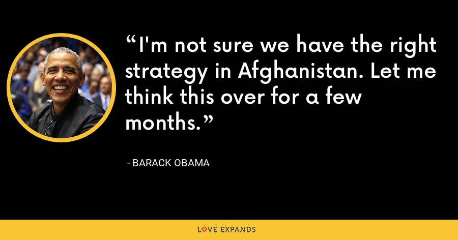 I'm not sure we have the right strategy in Afghanistan. Let me think this over for a few months. - Barack Obama