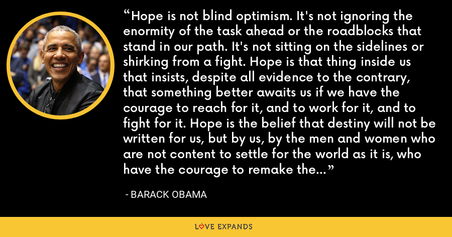 Hope is not blind optimism. It's not ignoring the enormity of the task ahead or the roadblocks that stand in our path. It's not sitting on the sidelines or shirking from a fight. Hope is that thing inside us that insists, despite all evidence to the contrary, that something better awaits us if we have the courage to reach for it, and to work for it, and to fight for it. Hope is the belief that destiny will not be written for us, but by us, by the men and women who are not content to settle for the world as it is, who have the courage to remake the world as it should be. - Barack Obama