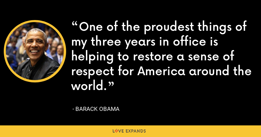 One of the proudest things of my three years in office is helping to restore a sense of respect for America around the world. - Barack Obama