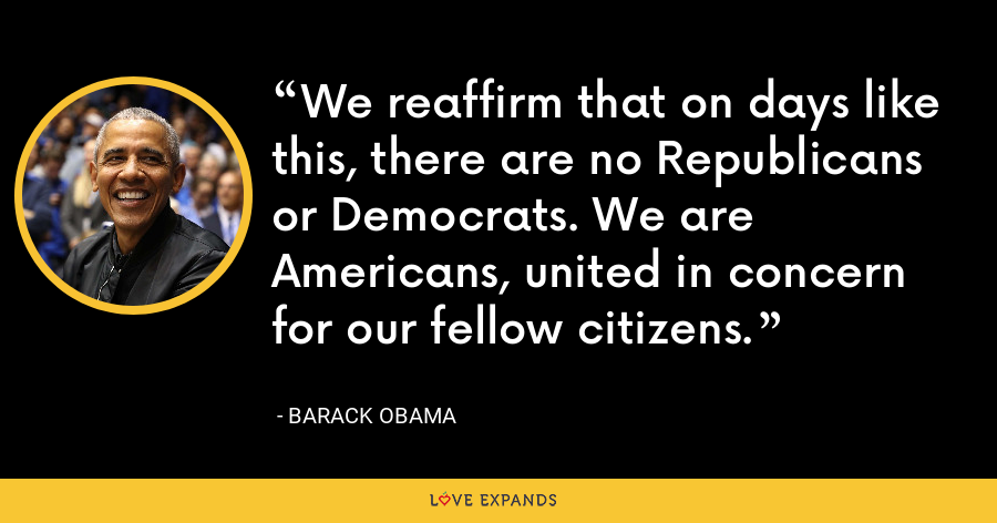 We reaffirm that on days like this, there are no Republicans or Democrats. We are Americans, united in concern for our fellow citizens. - Barack Obama