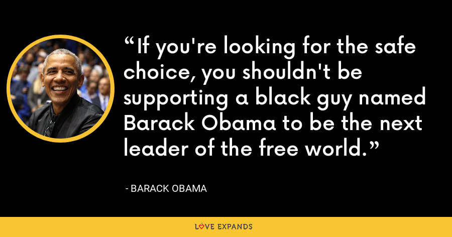 If you're looking for the safe choice, you shouldn't be supporting a black guy named Barack Obama to be the next leader of the free world. - Barack Obama