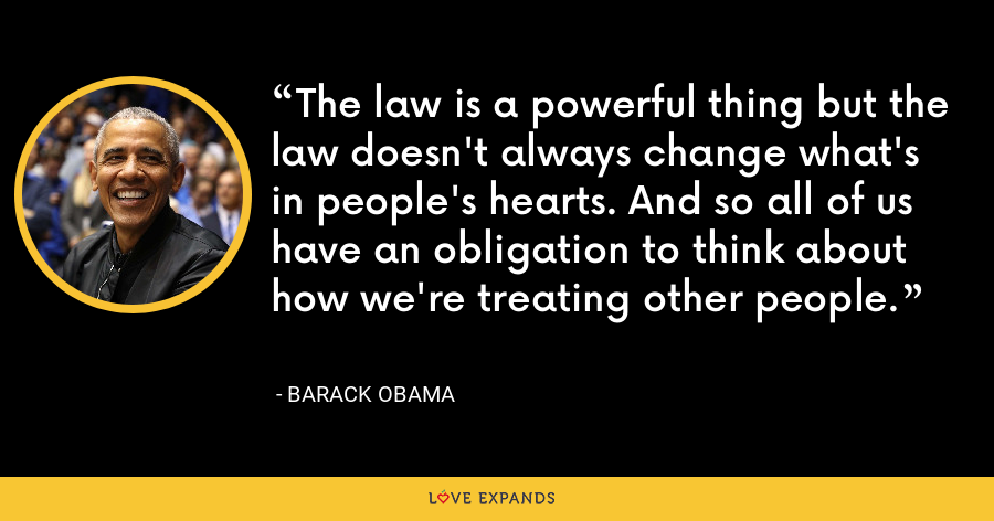 The law is a powerful thing but the law doesn't always change what's in people's hearts. And so all of us have an obligation to think about how we're treating other people. - Barack Obama