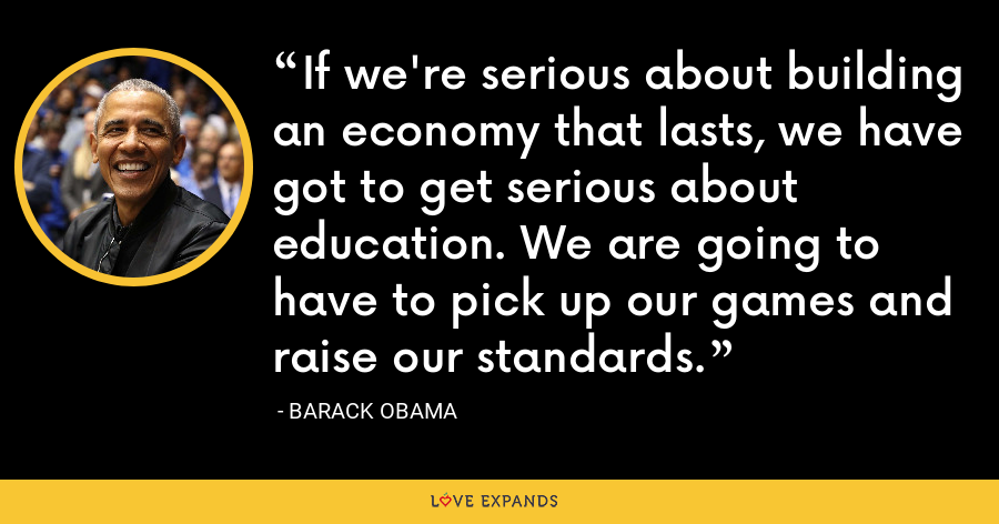 If we're serious about building an economy that lasts, we have got to get serious about education. We are going to have to pick up our games and raise our standards. - Barack Obama