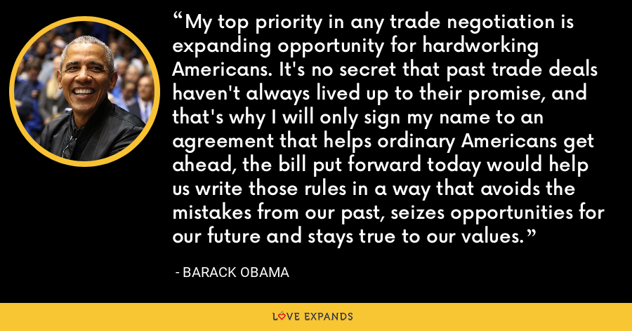 My top priority in any trade negotiation is expanding opportunity for hardworking Americans. It's no secret that past trade deals haven't always lived up to their promise, and that's why I will only sign my name to an agreement that helps ordinary Americans get ahead, the bill put forward today would help us write those rules in a way that avoids the mistakes from our past, seizes opportunities for our future and stays true to our values. - Barack Obama