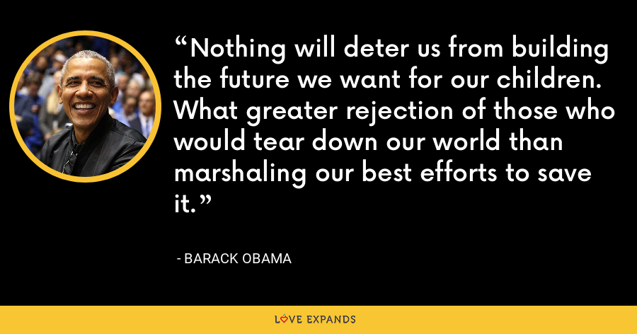 Nothing will deter us from building the future we want for our children. What greater rejection of those who would tear down our world than marshaling our best efforts to save it. - Barack Obama
