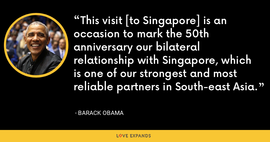 This visit [to Singapore] is an occasion to mark the 50th anniversary our bilateral relationship with Singapore, which is one of our strongest and most reliable partners in South-east Asia. - Barack Obama