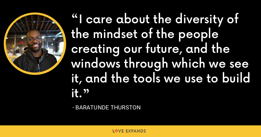 I care about the diversity of the mindset of the people creating our future, and the windows through which we see it, and the tools we use to build it. - Baratunde Thurston