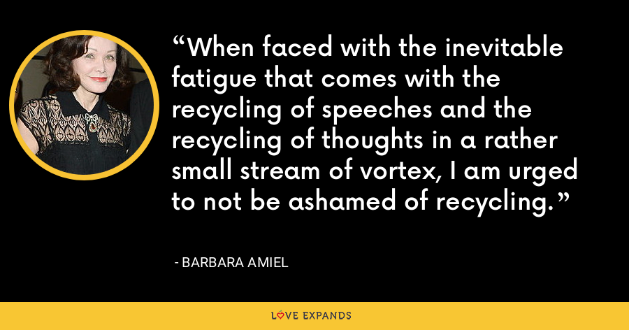 When faced with the inevitable fatigue that comes with the recycling of speeches and the recycling of thoughts in a rather small stream of vortex, I am urged to not be ashamed of recycling. - Barbara Amiel