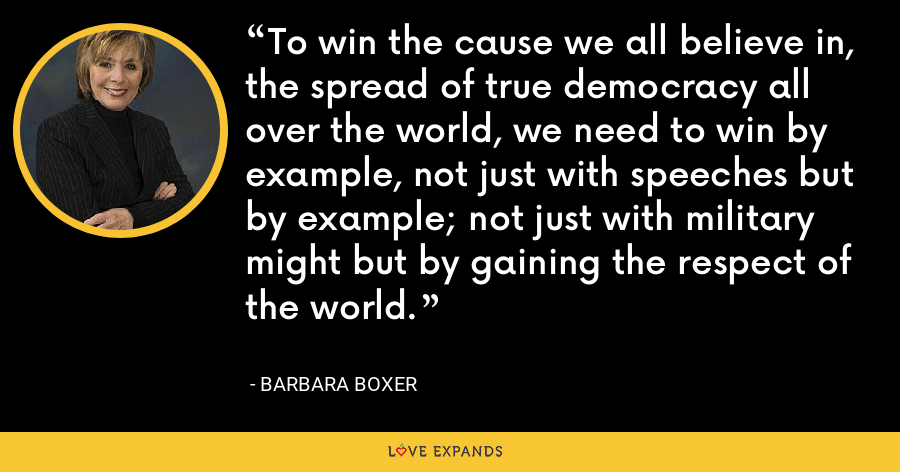 To win the cause we all believe in, the spread of true democracy all over the world, we need to win by example, not just with speeches but by example; not just with military might but by gaining the respect of the world. - Barbara Boxer