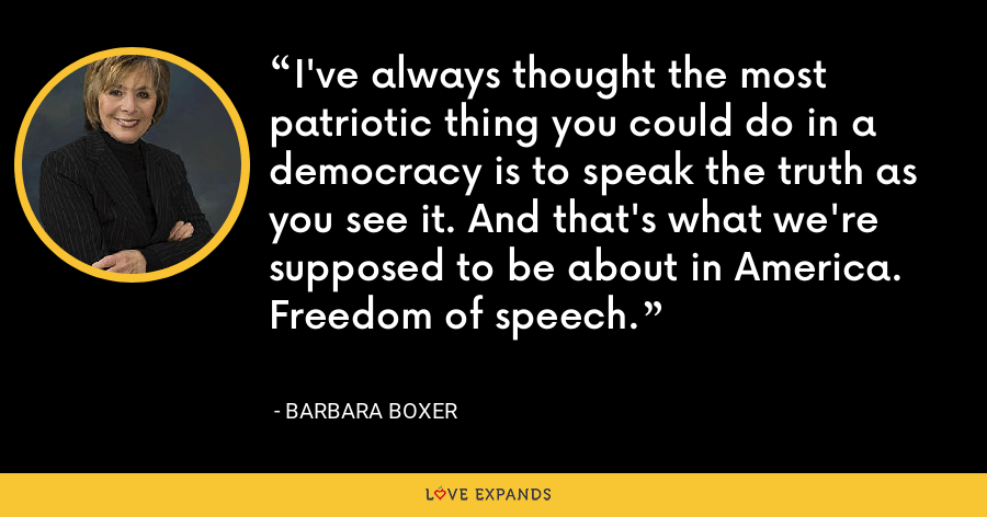 I've always thought the most patriotic thing you could do in a democracy is to speak the truth as you see it. And that's what we're supposed to be about in America. Freedom of speech. - Barbara Boxer