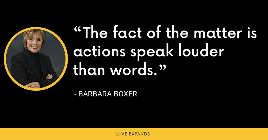 The fact of the matter is actions speak louder than words. - Barbara Boxer
