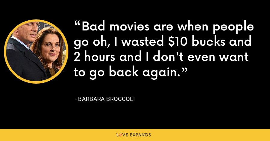 Bad movies are when people go oh, I wasted $10 bucks and 2 hours and I don't even want to go back again. - Barbara Broccoli