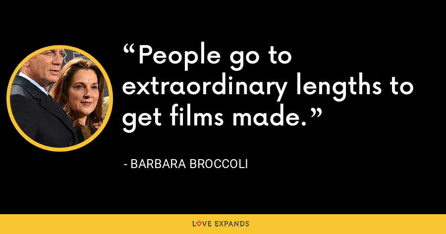 People go to extraordinary lengths to get films made. - Barbara Broccoli