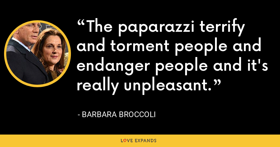 The paparazzi terrify and torment people and endanger people and it's really unpleasant. - Barbara Broccoli
