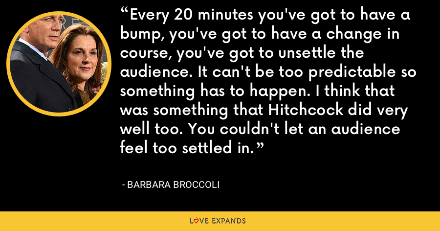 Every 20 minutes you've got to have a bump, you've got to have a change in course, you've got to unsettle the audience. It can't be too predictable so something has to happen. I think that was something that Hitchcock did very well too. You couldn't let an audience feel too settled in. - Barbara Broccoli