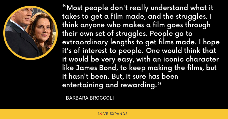 Most people don't really understand what it takes to get a film made, and the struggles. I think anyone who makes a film goes through their own set of struggles. People go to extraordinary lengths to get films made. I hope it's of interest to people. One would think that it would be very easy, with an iconic character like James Bond, to keep making the films, but it hasn't been. But, it sure has been entertaining and rewarding. - Barbara Broccoli