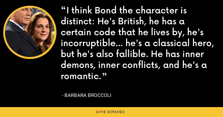 I think Bond the character is distinct: He's British, he has a certain code that he lives by, he's incorruptible... he's a classical hero, but he's also fallible. He has inner demons, inner conflicts, and he's a romantic. - Barbara Broccoli