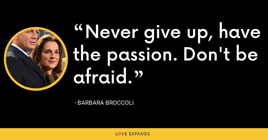 Never give up, have the passion. Don't be afraid. - Barbara Broccoli